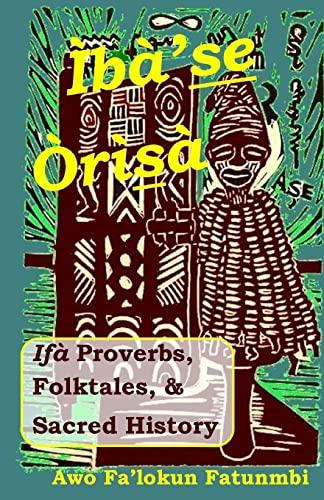 Iba Se Orisa: Ifa Proverbs, Folktales, Sacred: Fatunmbi, Awo Falokun