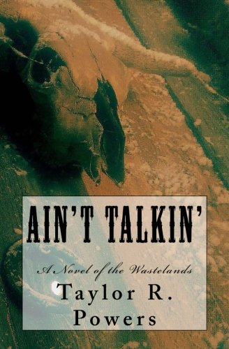 Ain't Talkin': A Novel of the Wastelands: Powers, Taylor R.