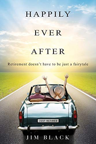 Happily Ever After: Retirement doesn't have to be just a fairytale: Black, Jim