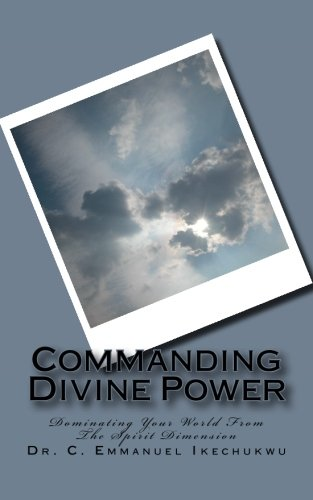 Commanding Divine Power: How To Successfully Invoke Spiritual Powers: Ikechukwu, Dr. C. Emmanuel