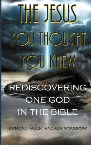 The Jesus You Thought You Knew:: Rediscovering One God in the Bible: Raymond Faber