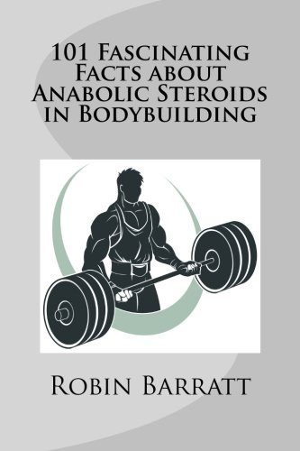 101 Fascinating Facts about Anabolic Steroids in Bodybuilding: Barratt, Robin