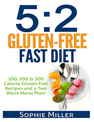 5:2 Gluten-free Fast Diet: 100, 200 & 300 Calorie Recipes AND a two week Menu Plan for Easy ...