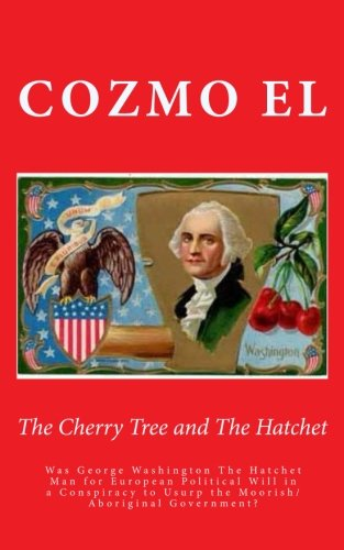 9781507733080: The Cherry Tree and The Hatchet: Was George Washington The Hatchet Man for European Political Will in a Conspiracy to Usurp the Moorish/Aboriginal Government? (Key Points) (Volume 3)