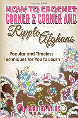 9781507755969: How to Crochet Corner 2 Corner and Ripple Afghans: Popular and Timeless Techniques for You to Learn