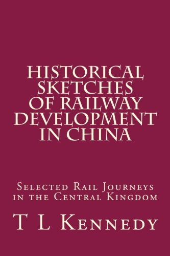 Historical Sketches of Railway Development in China: T L Kennedy