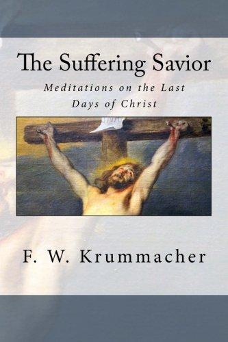 The Suffering Savior: Meditations on the Last Days of Christ: Krummacher, F. W.