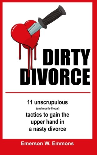 Dirty Divorce: 11 unscrupulous (and mostly illegal) tactics to gain the upper hand in a nasty ...