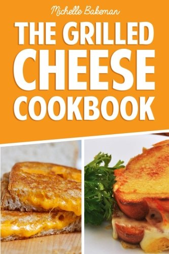 The Grilled Cheese Cookbook: Ultimate Collection of Easy, Cheesy, & Delicious Grilled Cheese ...