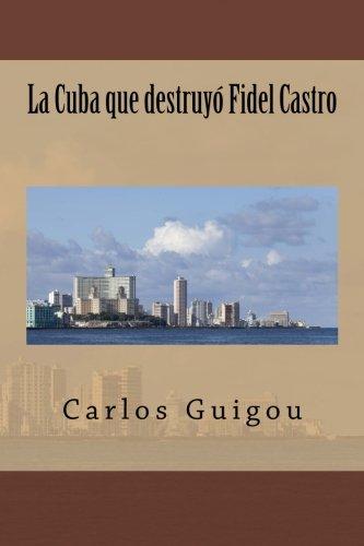 La Cuba que destruyo Fidel Castro (Spanish Edition): Guigou, Carlos