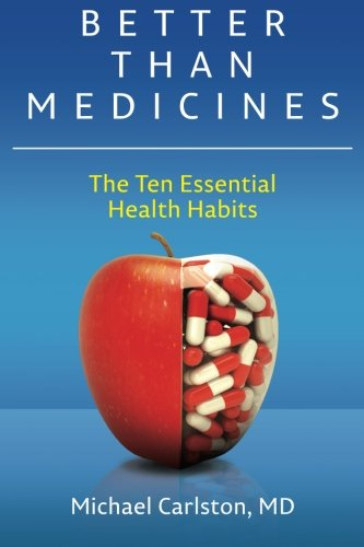 Better Than Medicines: The Ten Essential Health Habits (Volume 1): Carlston MD, Michael