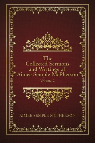The Collected Sermons and Writings of Aimee Semple McPherson: Volume 2: Aimee Semple McPherson