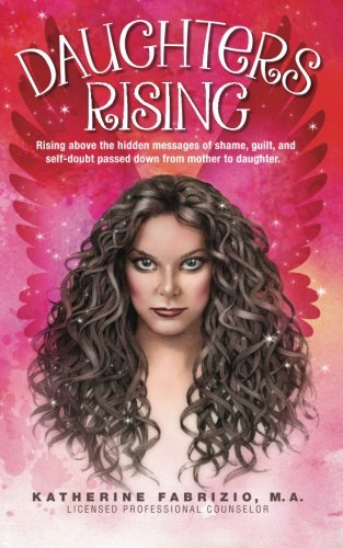 9781507799147: Daughters Rising: Rising above the hidden messages of shame, guilt, and self-doubt passed down from mother to daughter.