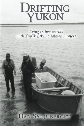 Drifting Yukon: Living in Two Worlds with Yup'ik Eskimo Salmon Hunters: Dan R Syljuberget