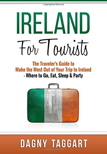 Ireland: For Tourists - The Traveler's Guide to Make The Most Out of Your Trip to Ireland - ...