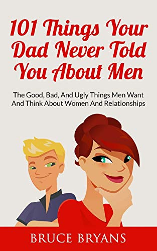 9781507821756: 101 Things Your Dad Never Told You About Men: The Good, Bad, And Ugly Things Men Want And Think About Women And Relationships
