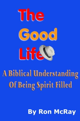 The Good Life: A Biblical Understanding Of Being Spirit Filled: McRay, Ron