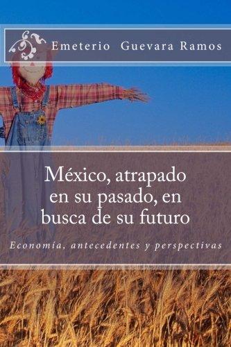9781507821930: México, atrapado en su pasado, en busca de su futuro: Economía, antecedentes y perspectivas (Spanish Edition)