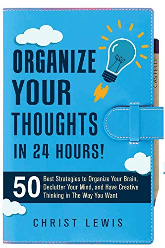 Organize Your Thoughts in 24 Hours!: 50 Best Strategies to Organize Your Brain, Declutter Your Mind...