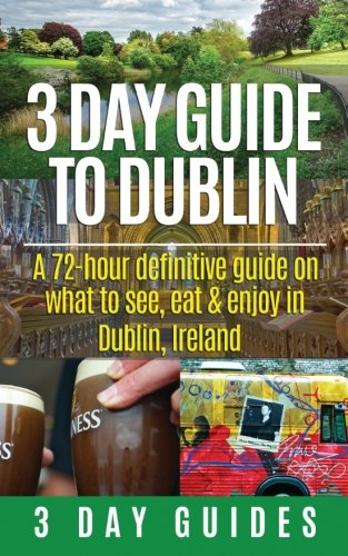 3 Day Guide to Dublin: A 72-hour Definitive Guide on What to See, Eat and Enjoy in Dublin, Ireland ...