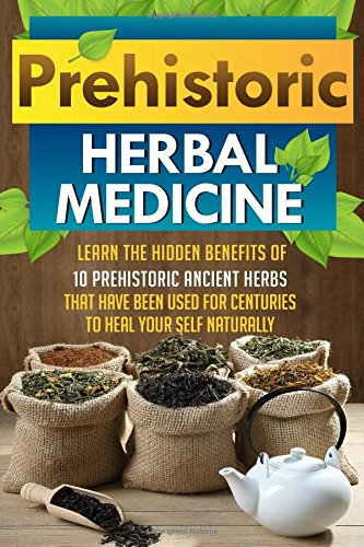 9781507834589: Prehistoric Herbal Medicine - Learn The Hidden Benefits Of 10 Prehistoric Ancient Herbs That Have Been Used For Centuries To Heal Your Self Naturally