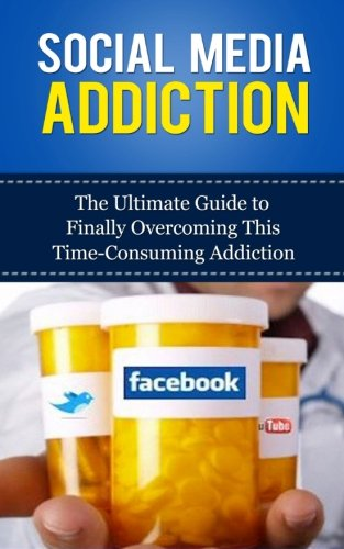 Social Media Addiction: The Ultimate Guide to Finally Overcoming This Time-Consuming Addiction (...