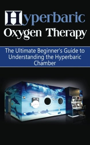 9781507849644: Hyperbaric Oxygen Therapy: The Ultimate Beginner's Guide to Understanding the Hyperbaric Chamber