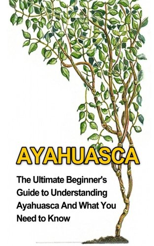 Ayahuasca: The Ultimate Beginner's Guide to Understanding: Durant, Brad