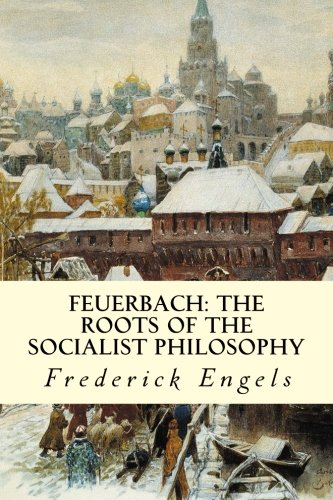 Feuerbach: The Roots of the Socialist Philosophy: Frederick Engels