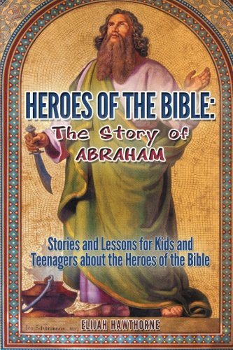 Heroes of the Bible - The Story of Abraham: Stories and Lessons for Kids and Teenagers about the ...