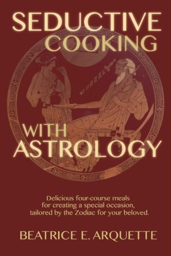 9781507860236: Seductive Cooking with Astrology: Delicious four-course meals for creating a special occasion, tailored by the Zodiac for your beloved.