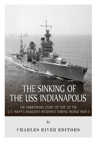 The Sinking of the USS Indianapolis: The Harrowing Story of One of the U.S. Navy s Deadliest Incidents During World War II