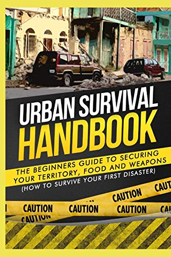 9781507878965: Urban Survival Handbook: The Beginners Guide to Securing your Territory, Food and Weapons (How to Survive Your First Disaster)