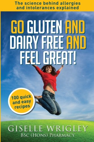 9781507882252: Go Gluten and Dairy Free and Feel Great!: 100 quick and easy recipes plus the science explained: causes of allergies and intolerances, diagnosis and treatment options. (Food Allergy and Intolerance)