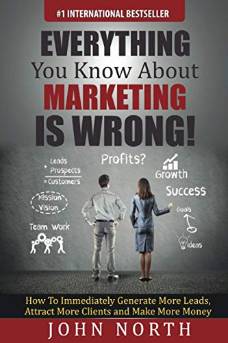 Everything You Know About Marketing Is Wrong!:: How to Immediately Generate More Leads, Attract ...