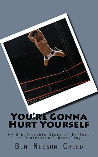 You're Gonna Hurt Yourself : Daily Struggles of Small Time Wrestlers: Ben Nelson