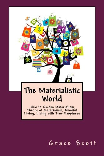 The Materialistic World: How to Escape Materialism, Theory of Materialism, Mindful Living, Living ...