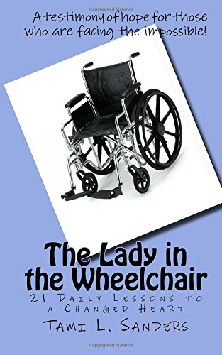 The Lady in the Wheelchair: 21 Daily Lessons to a Changed Heart: Tami L Sanders