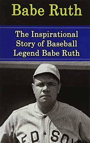 9781508425434: Babe Ruth: The Inspirational Story of Baseball Legend Babe Ruth (Babe Ruth Unauthorized Biography, New York Yankees, Boston Red Sox, MLB Books)