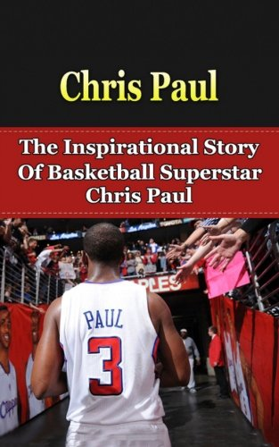 Chris Paul: The Inspirational Story of Basketball Superstar Chris Paul (Chris Paul Unauthorized ...