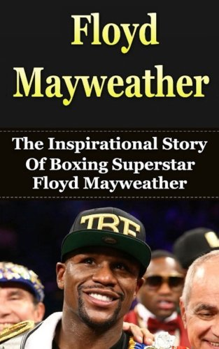 9781508426769: Floyd Mayweather: The Inspirational Story of Boxing Superstar Floyd Mayweather, Jr. (Floyd Mayweather Unauthorized Biography, Boxing Books)