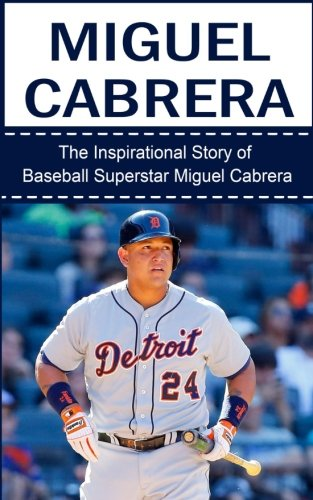 9781508427032: Miguel Cabrera: The Inspirational Story of Baseball Superstar Miguel Cabrera (Miguel Cabrera Unauthorized Biography, Detroit Lions, Florida Marlins, Venezuela, MLB Books)