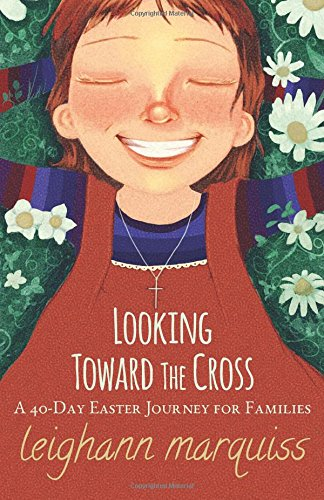 Looking Toward the Cross: A 40-day Easter Journey for Families: Marquiss, Leighann