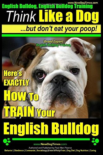 9781508429166: English Bulldog, English Bulldog Training | Think Like a Dog ~ But Don't Eat Your Poop! | Breed Expert English Bulldog Training |: Here's EXACTLY How To TRAIN Your English Bulldog (Volume 1)