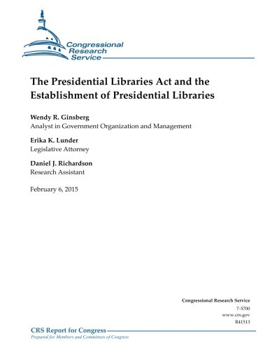 The Presidential Libraries Act and the Establishment of Presidential Libraries (CRS Reports): ...