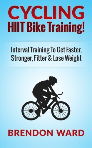 9781508432746: Cycling: HIIT Bike Training! Interval Training To Get Faster, Stronger, Fitter & Lose Weight