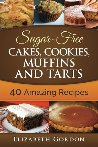 Sugar-Free Cakes, Cookies, Muffins and Tarts: 40 Amazing Recipes: Elizabeth Gordon