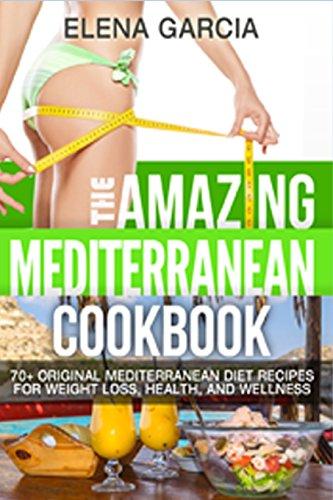The Amazing Mediterranean Cookbook: 70 Original Mediterranean Diet Recipes for Weight Loss, Health,...