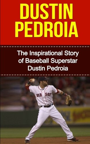 Dustin Pedroia: The Inspirational Story of Baseball Superstar Dustin Pedroia (Dustin Pedroia ...