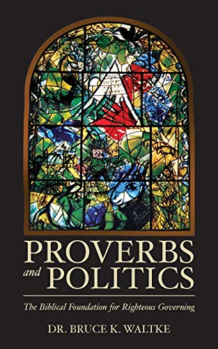 Proverbs and Politics: The Biblical Foundation for Righteous Governing: Waltke, Dr. Bruce K.